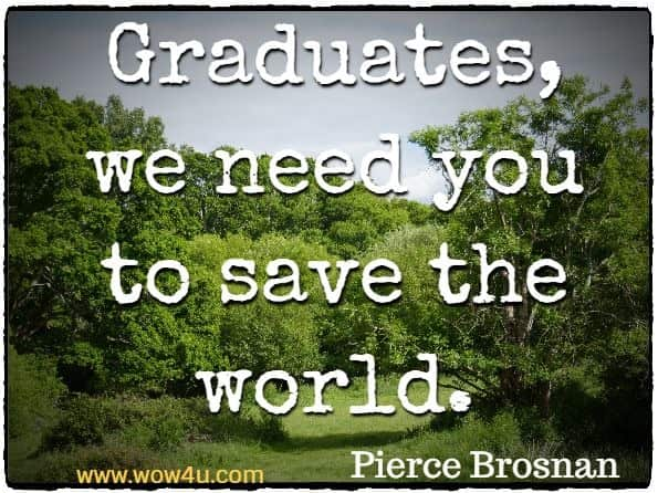 Graduates, we need you to save the world. Pierce Brosnan