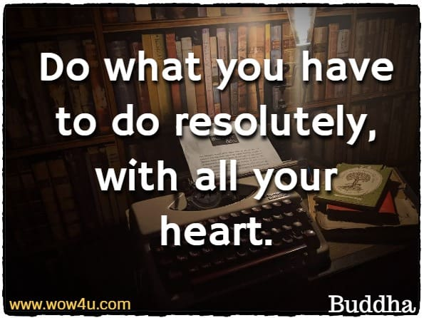 Do what you have to do resolutely, with all your heart.