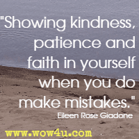 Showing kindness, patience and faith in yourself when you do make mistakes. Eileen Rose Giadone