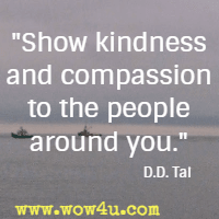 Show kindness and compassion to the people around you.  D.D. Tai