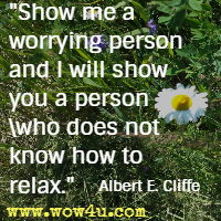 Show me a worrying person and I will show you a person who does not know how to relax. Albert E. Cliffe