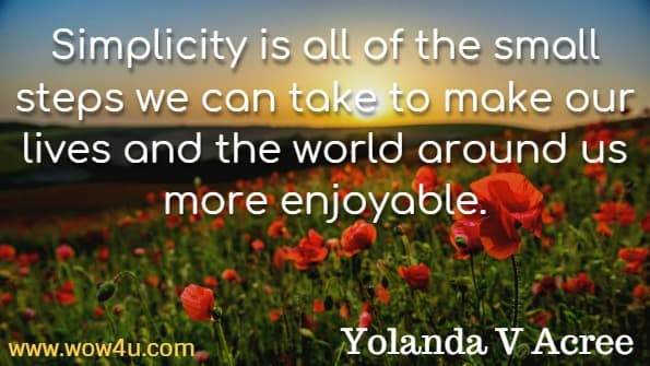 Simplicity is all of the small steps we can take to make our lives and the world around us more enjoyable. Yolanda V Acree, Mindful Simplicity.