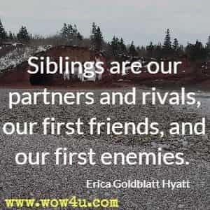 Siblings are our partners and rivals, our first friends, and our first enemies. Erica Goldblatt Hyatt
