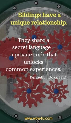 Siblings have a unique relationship. They share a secret language - a private  code that unlocks common experiences. Kenneth J. Doka, PhD