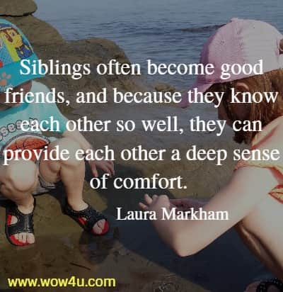 Siblings often become good friends, and because they know each other  so well, they can provide each other a deep sense of comfort.  Laura Markham