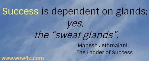 Success is dependent on glands; yes, the sweat glands. Words of Wisdom from Mahesh Jethmalani,  The Ladder of Success