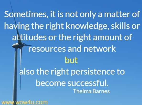 Sometimes, it is not only a matter of having the right knowledge, skills or attitudes or the right amount of resources and network but also the right persistence to become successful.  Thelma Barnes