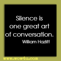 Silence is one great art of conversation. William Hazlitt