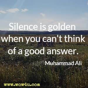 Silence is golden when you can't think of a good answer. Muhammad Ali