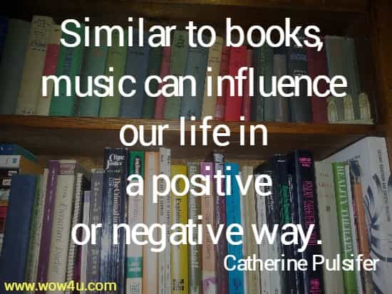Similar to books, music can influence  our life in a positive or negative way. Catherine Pulsifer