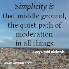 Simplicity is that middle ground, the quiet path of moderation in all things. Cary David Richards