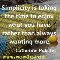 Simplicity is taking the time to enjoy what you have rather than always wanting more. Catherine Pulsifer