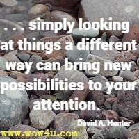 . . . simply looking  at things a different way can bring new possibilities to your attention.  David A. Hunter