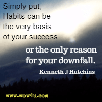 Simply put, Habits can be the very basis of your success  or the only reason for your downfall. Kenneth J Hutchins
