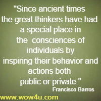 Since ancient times the great thinkers have had a special place in the  consciences of individuals by inspiring their behavior and actions both public or private. Francisco Barros