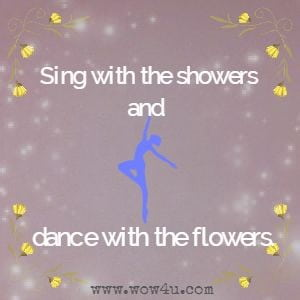 Sing with the showers and dance with the flowers.
