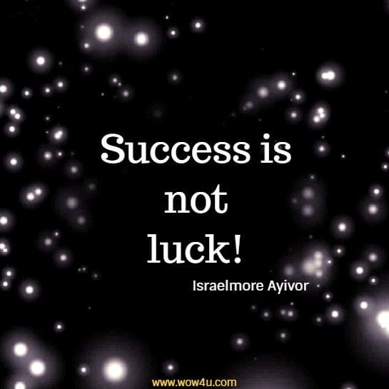Success is not luck!   Israelmore Ayivor