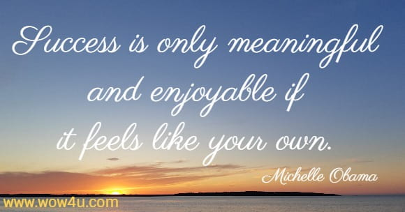 Success is only meaningful and enjoyable if it feels like your own.    Michelle Obama
