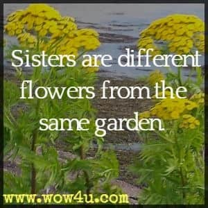 Sisters are different flowers from the same garden. Author Unknown