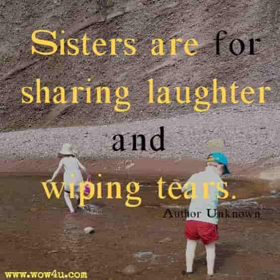 Sisters are for sharing laughter and wiping tears. Author Unknown