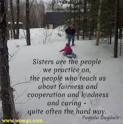 Sisters are the people we practice on, the people who teach us about fairness and cooperation and kindness and caring - quite often the hard way. Pamela Dugdale