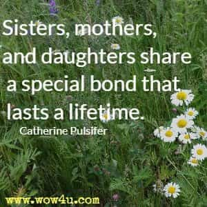 Sisters, mothers, and daughters share a special bond that lasts a lifetime. Catherine Pulsifer