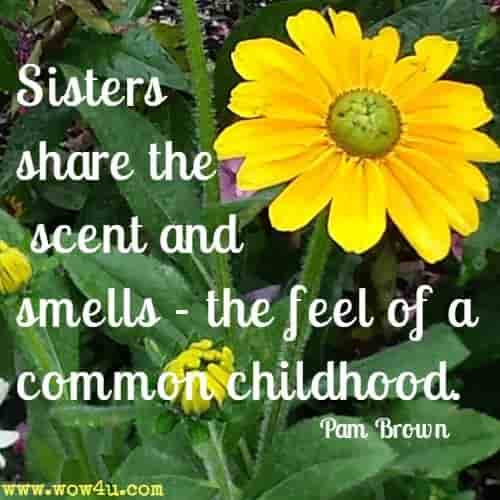 Sisters share the scent and smells - the feel of a common childhood. Pam Brown