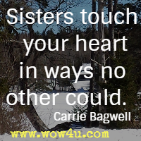 Sisters touch your heart in ways no other could. Carrie Bagwell