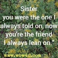 Sister you were the one I always told on, now you're the friend I always lean on.