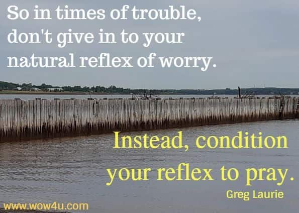 So in times of trouble, don't give in to your natural reflex of worry. Instead, condition your reflex to pray.  Greg Laurie