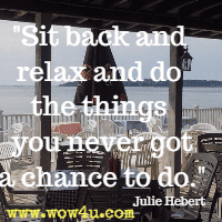 Sit back and relax and do the things you never got a chance to do. Julie Hebert