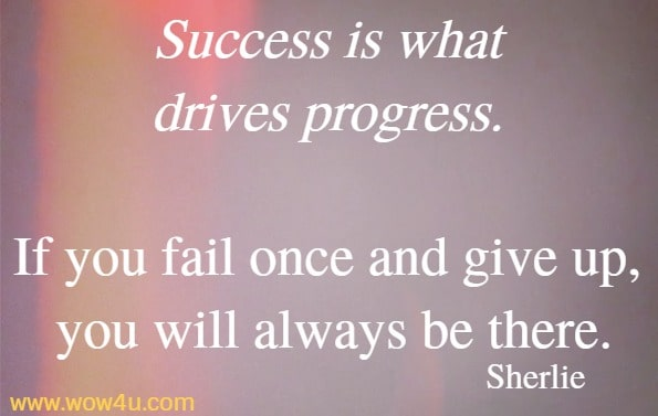 Success is what drives progress. If you fail once and give up,  you will always be there. Sherlie