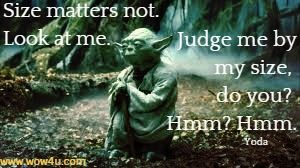 Size matters not. Look at me. Judge me by my size, do you? Hmm? Hmm.  Yoda