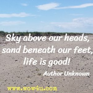 Sky above our heads, sand beneath our feet, life is good! Author Unknown