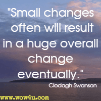 Small changes often will result in a huge overall change eventually. Clodagh Swanson