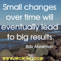 Small changes over time will eventually lead to big results. Bob Abramson