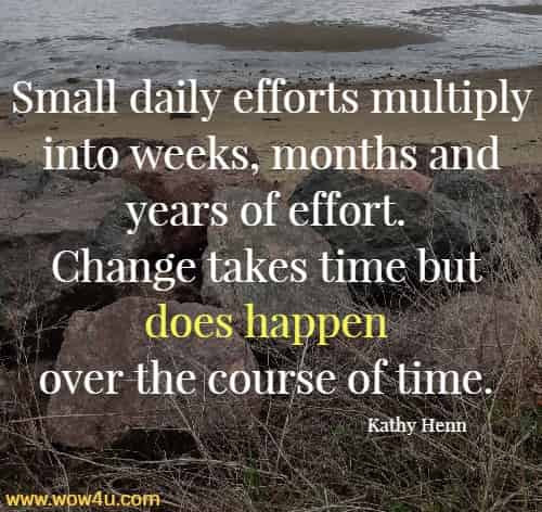 Small daily efforts multiply into weeks, months and years of effort.  Change takes time but does happen over the course of time. Kathy Henn