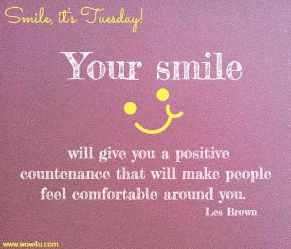 Smile, it's Tuesday!  Your smile will give you a positive countenance that will make people  feel comfortable around you.  Les Brown