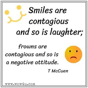 Smiles are contagious and so is laughter; frowns are contagious and so is a negative attitude. T McCuen