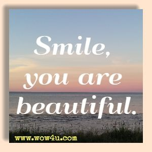 Smile, you are beautiful.