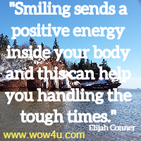 Smiling sends a positive energy inside your body and this can help you handling the tough times. Elijah Conner