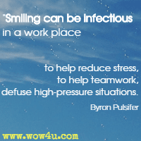 Smiling can be infectious in a work place to help reduce stress,  to help teamwork, to defuse high-pressure situations. Byron Pulsifer