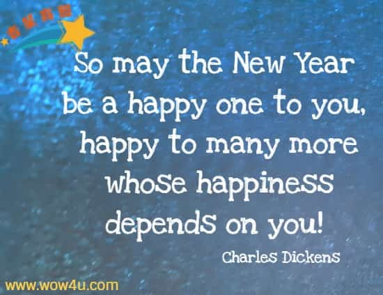 So may the New Year be a happy one to you, happy to many more whose happiness depends on you! Charles Dickens