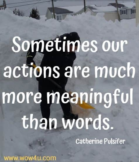 Sometimes our actions are much more meaningful than words. Catherine Pulsifer