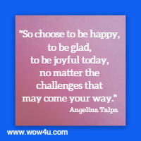 So choose to be happy, to be glad, to be joyful today, no matter the challenges that may come your way. Angelina Talpa
