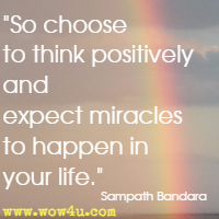 So choose to think positively and expect miracles to happen in your life. Sampath Bandara