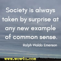 Society is always taken by surprise at any new example of common sense. Ralph Waldo Emerson
