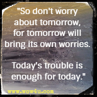 So don't worry about tomorrow, for tomorrow will bring its own worries. Today's trouble is enough for today.