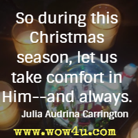 So during this Christmas season, let us take comfort in Him--and always. Julia Audrina Carrington