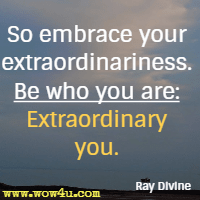 So embrace your extraordinariness. Be who you are: Extraordinary you. Ray Divine